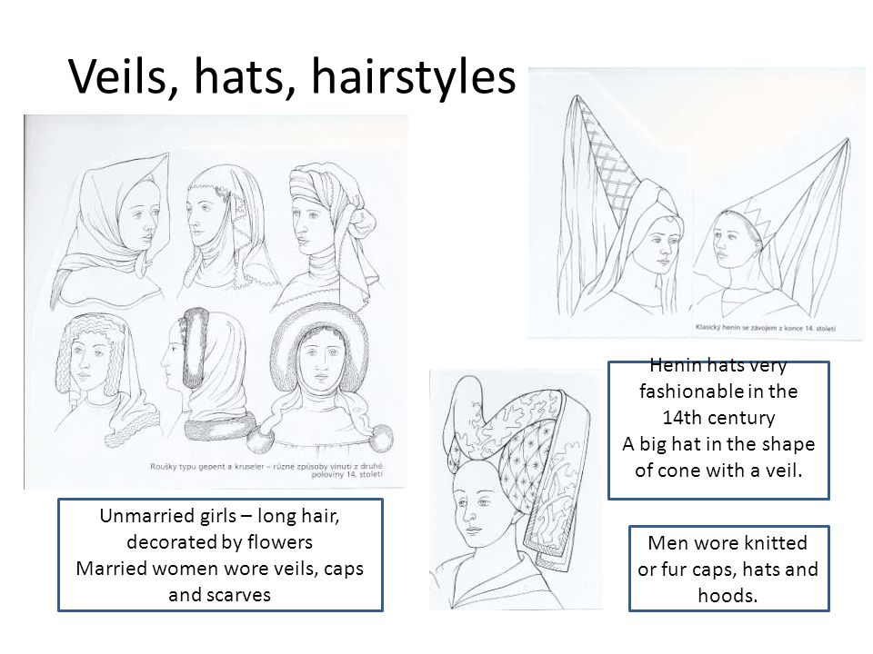 Veils, hats, hairstyles Unmarried girls – long hair, decorated by flowers Married women wore veils, caps and scarves Henin hats very fashionable in the 14th century A big hat in the shape of cone with a veil.