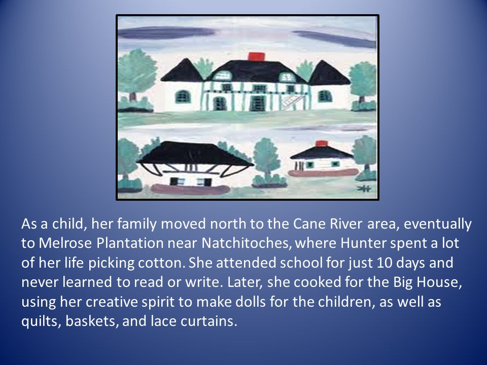As a child, her family moved north to the Cane River area, eventually to Melrose Plantation near Natchitoches, where Hunter spent a lot of her life pi