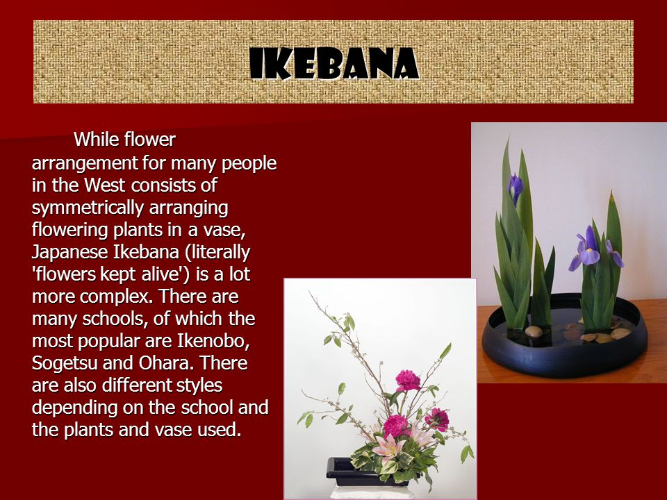 Ikebana While flower arrangement for many people in the West consists of symmetrically arranging flowering plants in a vase, Japanese Ikebana (literally flowers kept alive ) is a lot more complex.