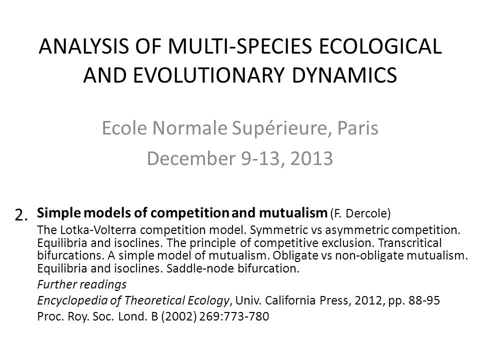 ANALYSIS OF MULTI-SPECIES ECOLOGICAL AND EVOLUTIONARY DYNAMICS Ecole Normale Supérieure, Paris December 9-13, 2013 Simple models of competition and mu