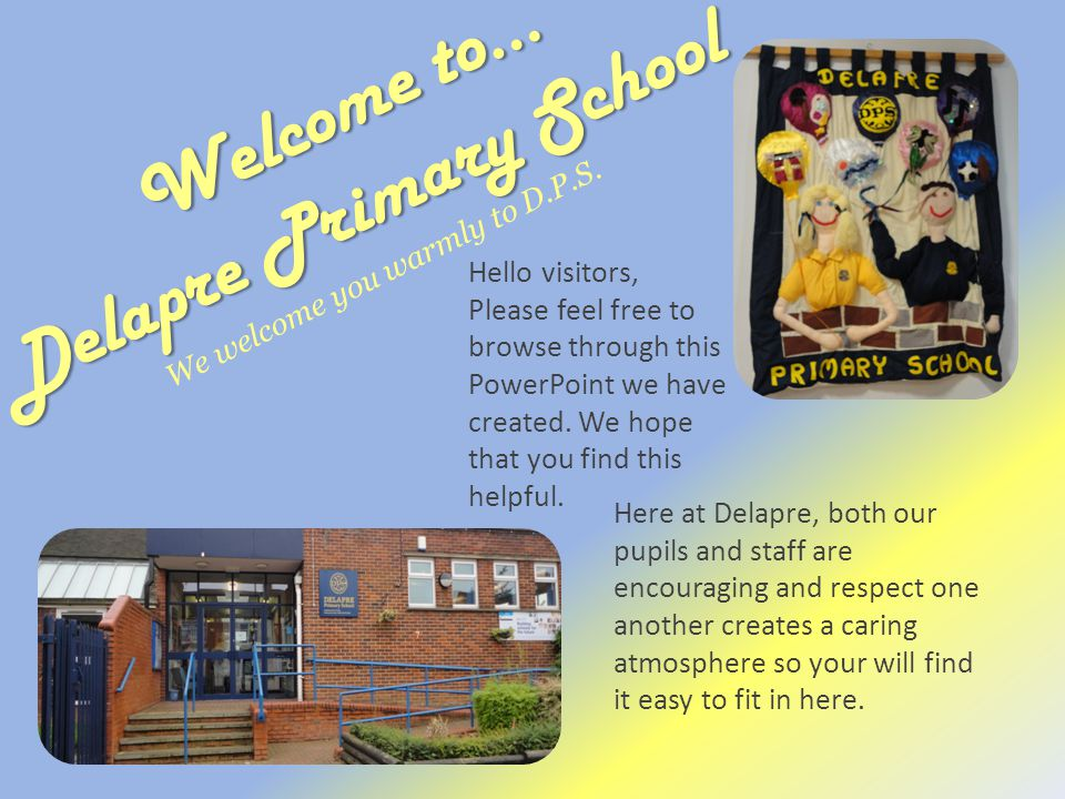 Inside Delapre… Putting it into perspective Office Corridor ICT suite Hall Gym Playground & Field Reception KS1 KS2 (lower) KS2 (upper) Library Uniform Click to go to the end of the showend of the show