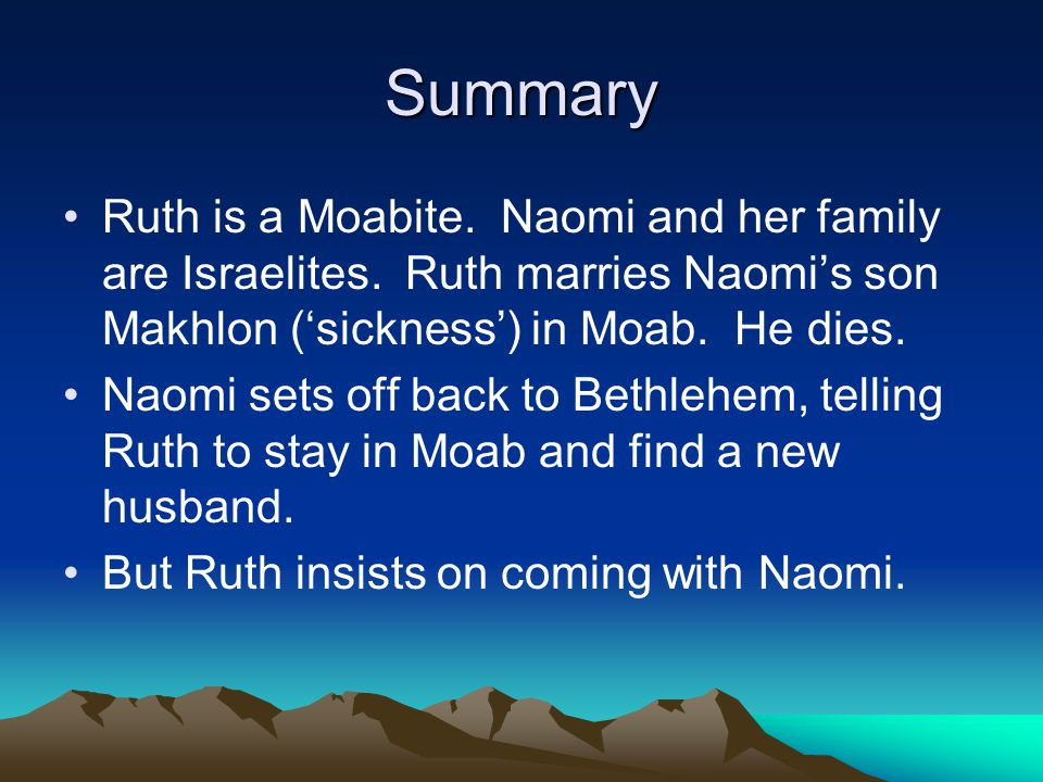 Summary Ruth is a Moabite. Naomi and her family are Israelites. Ruth marries Naomis son Makhlon (sickness) in Moab. He dies. Naomi sets off back to Be