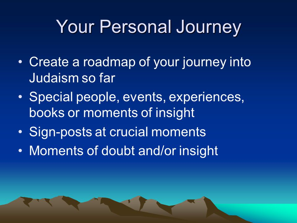 Your Personal Journey Create a roadmap of your journey into Judaism so far Special people, events, experiences, books or moments of insight Sign-posts