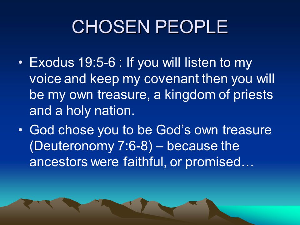 CHOSEN PEOPLE Exodus 19:5-6 : If you will listen to my voice and keep my covenant then you will be my own treasure, a kingdom of priests and a holy nation.