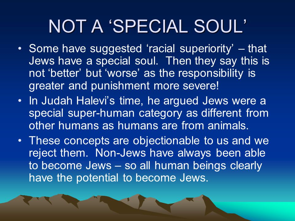 NOT A SPECIAL SOUL Some have suggested racial superiority – that Jews have a special soul.