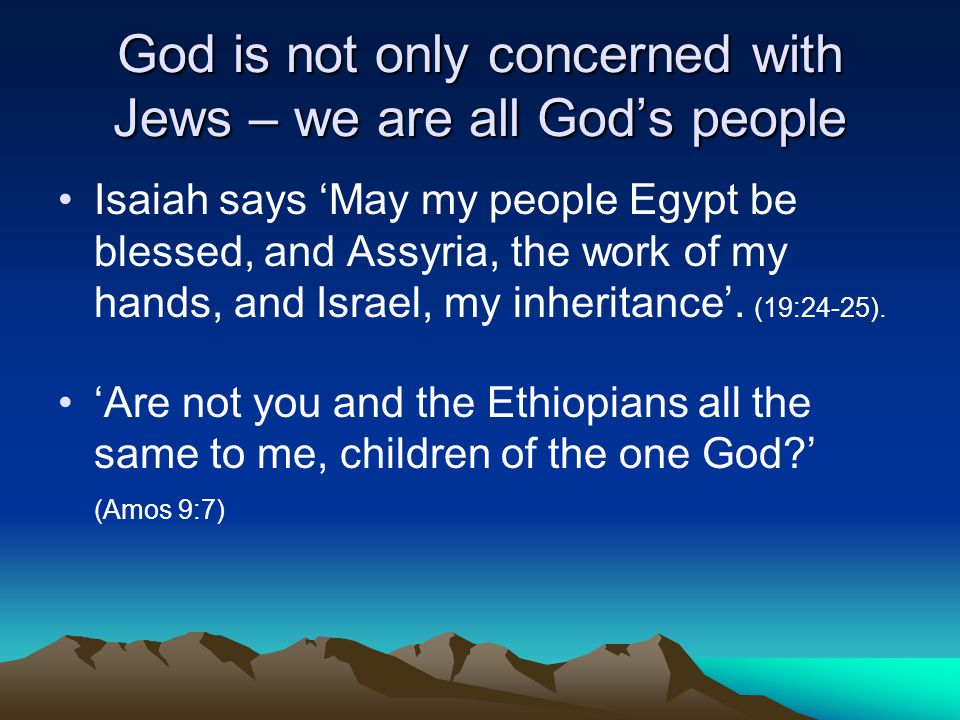 God is not only concerned with Jews – we are all Gods people Isaiah says May my people Egypt be blessed, and Assyria, the work of my hands, and Israel, my inheritance.