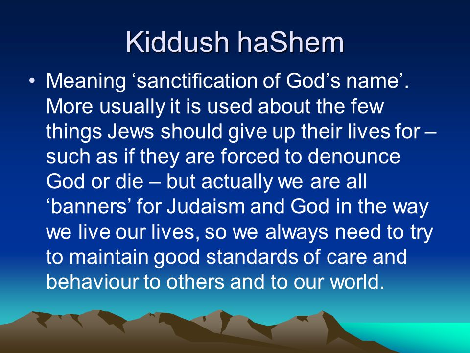 Kiddush haShem Meaning sanctification of Gods name. More usually it is used about the few things Jews should give up their lives for – such as if they