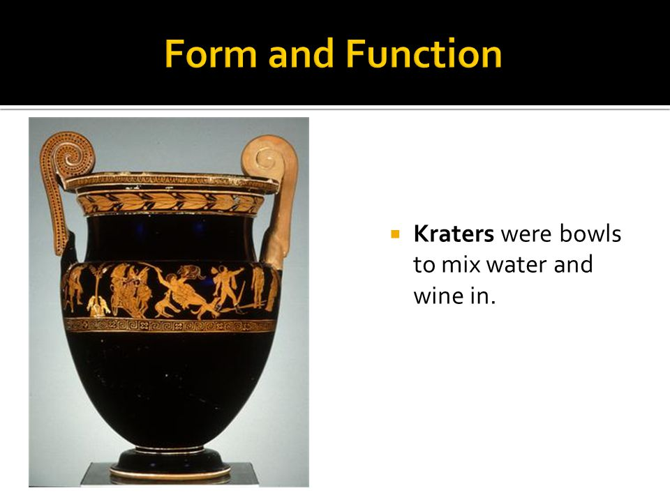 Kraters were bowls to mix water and wine in.