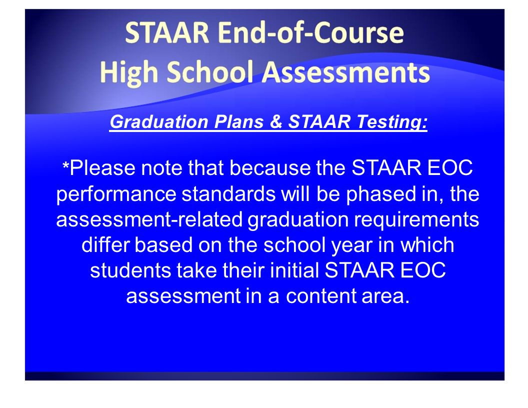 Graduation Plans & STAAR Testing: * Please note that because the STAAR EOC performance standards will be phased in, the assessment-related graduation requirements differ based on the school year in which students take their initial STAAR EOC assessment in a content area.