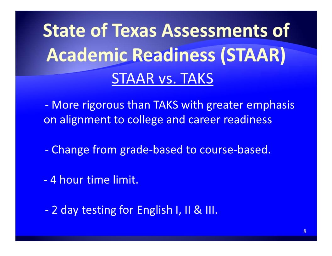 STAAR vs. TAKS - More rigorous than TAKS with greater emphasis on alignment to college and career readiness - Change from grade-based to course-based.