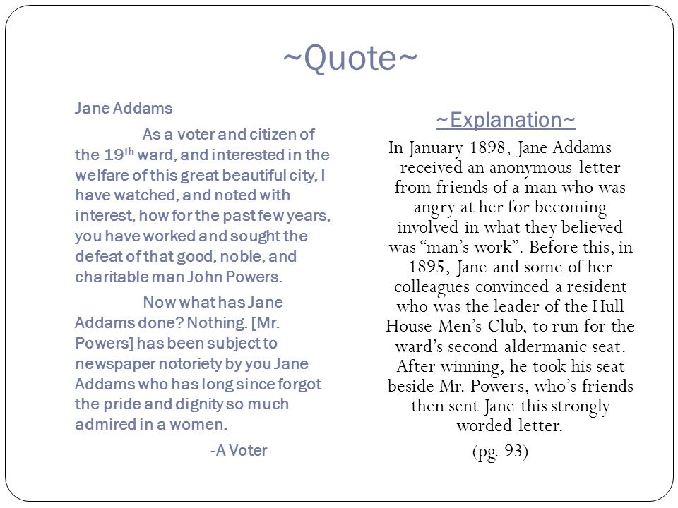 ~Quote~ Jane Addams As a voter and citizen of the 19 th ward, and interested in the welfare of this great beautiful city, I have watched, and noted with interest, how for the past few years, you have worked and sought the defeat of that good, noble, and charitable man John Powers.
