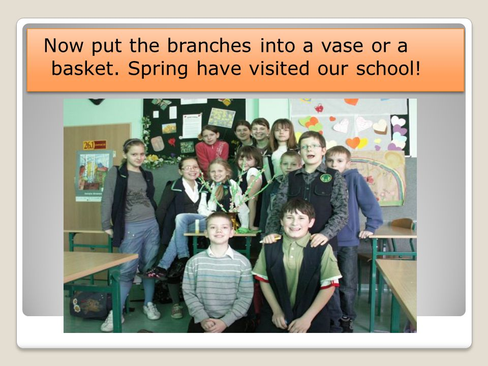 Now put the branches into a vase or a basket. Spring have visited our school!