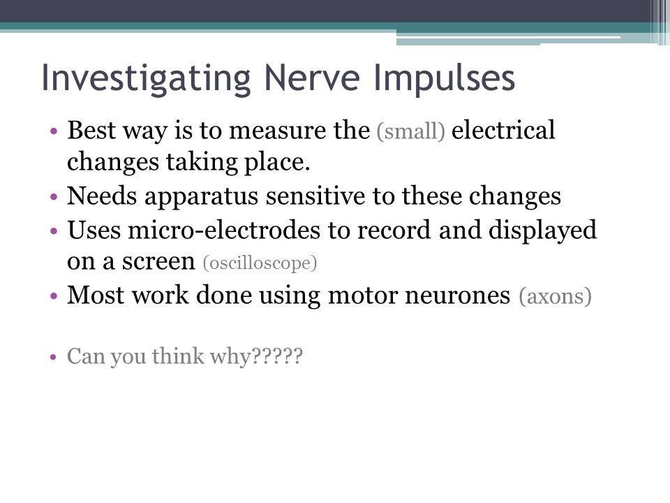 Investigating Nerve Impulses Best way is to measure the (small) electrical changes taking place. Needs apparatus sensitive to these changes Uses micro