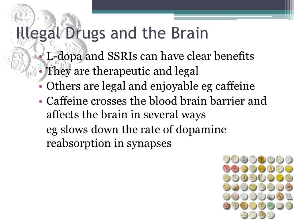 L-dopa and SSRIs can have clear benefits They are therapeutic and legal Others are legal and enjoyable eg caffeine Caffeine crosses the blood brain ba