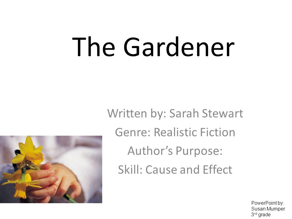 The Gardener Written by: Sarah Stewart Genre: Realistic Fiction Authors Purpose: Skill: Cause and Effect PowerPoint by: Susan Mumper 3 rd grade