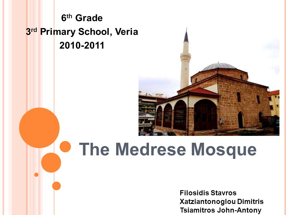 The Medrese Mosque 6 th Grade 3 rd Primary School, Veria 2010-2011 Filosidis Stavros Xatziantonoglou Dimitris Tsiamitros John-Antony
