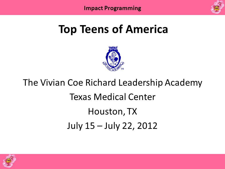Impact Programming Top Teens of America The Vivian Coe Richard Leadership Academy Texas Medical Center Houston, TX July 15 – July 22, 2012