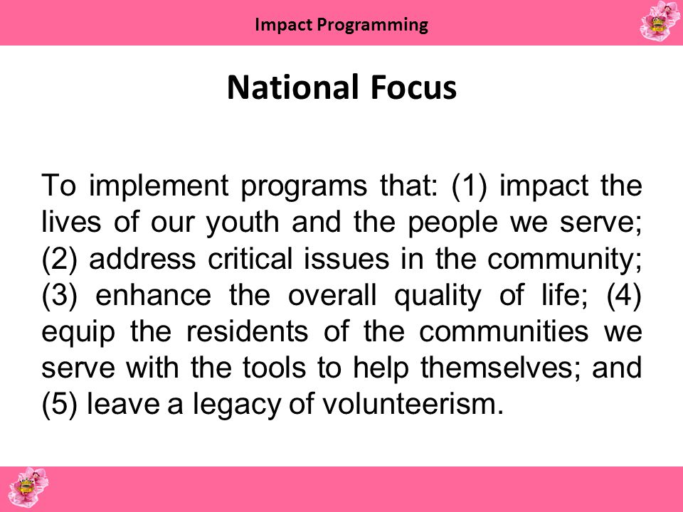Impact Programming National Focus To implement programs that: (1) impact the lives of our youth and the people we serve; (2) address critical issues i