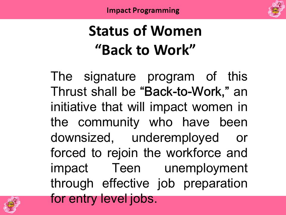 Impact Programming Status of Women Back to Work The signature program of this Thrust shall be Back-to-Work, an initiative that will impact women in th