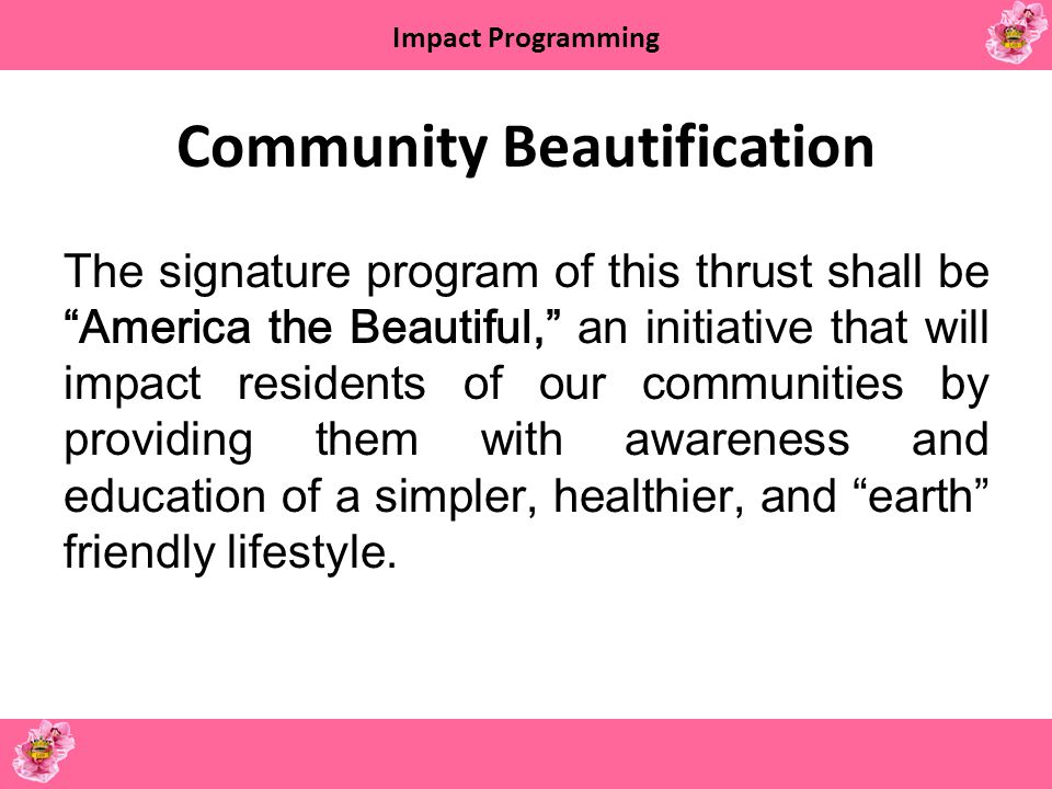 Impact Programming Community Beautification The signature program of this thrust shall be America the Beautiful, an initiative that will impact reside