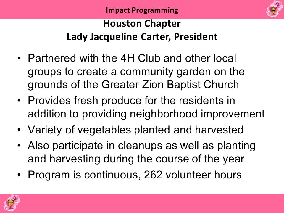 Impact Programming Houston Chapter Lady Jacqueline Carter, President Partnered with the 4H Club and other local groups to create a community garden on