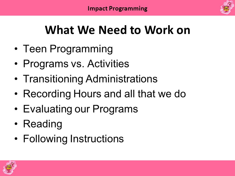 Impact Programming What We Need to Work on Teen Programming Programs vs. Activities Transitioning Administrations Recording Hours and all that we do E