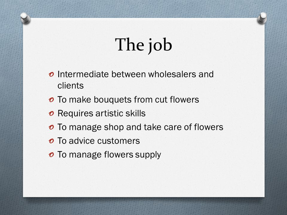 The job o Intermediate between wholesalers and clients o To make bouquets from cut flowers o Requires artistic skills o To manage shop and take care of flowers o To advice customers o To manage flowers supply