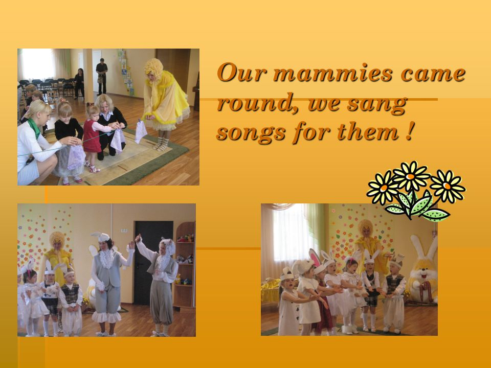 Our mammies came round, we sang songs for them !