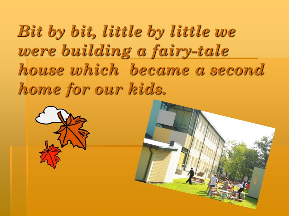 Bit by bit, little by little we were building a fairy-tale house which became a second home for our kids.