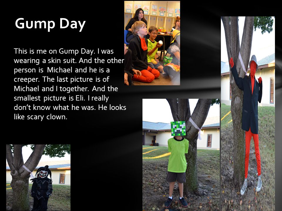 This is me on Gump Day. I was wearing a skin suit. And the other person is Michael and he is a creeper. The last picture is of Michael and I together.