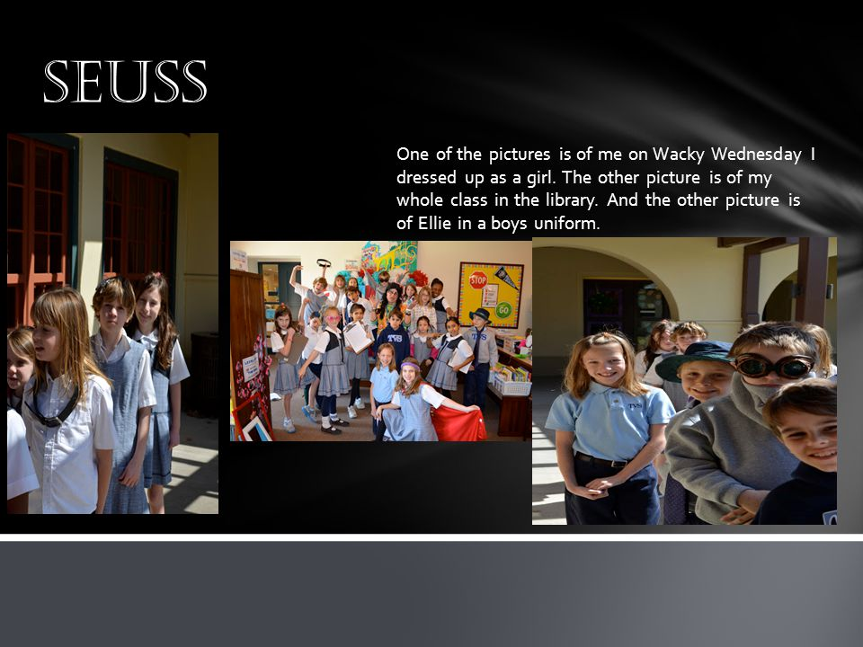 seuss One of the pictures is of me on Wacky Wednesday I dressed up as a girl. The other picture is of my whole class in the library. And the other pic