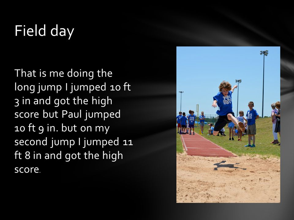 That is me doing the long jump I jumped 10 ft 3 in and got the high score but Paul jumped 10 ft 9 in. but on my second jump I jumped 11 ft 8 in and go