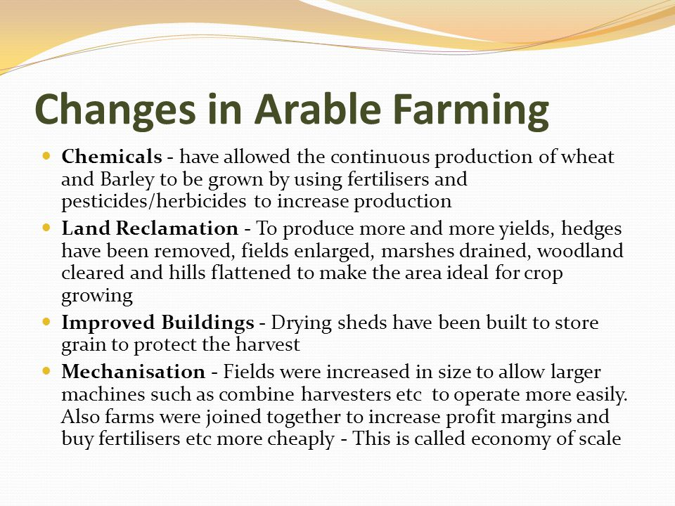 Changes in Arable Farming Chemicals - have allowed the continuous production of wheat and Barley to be grown by using fertilisers and pesticides/herbi