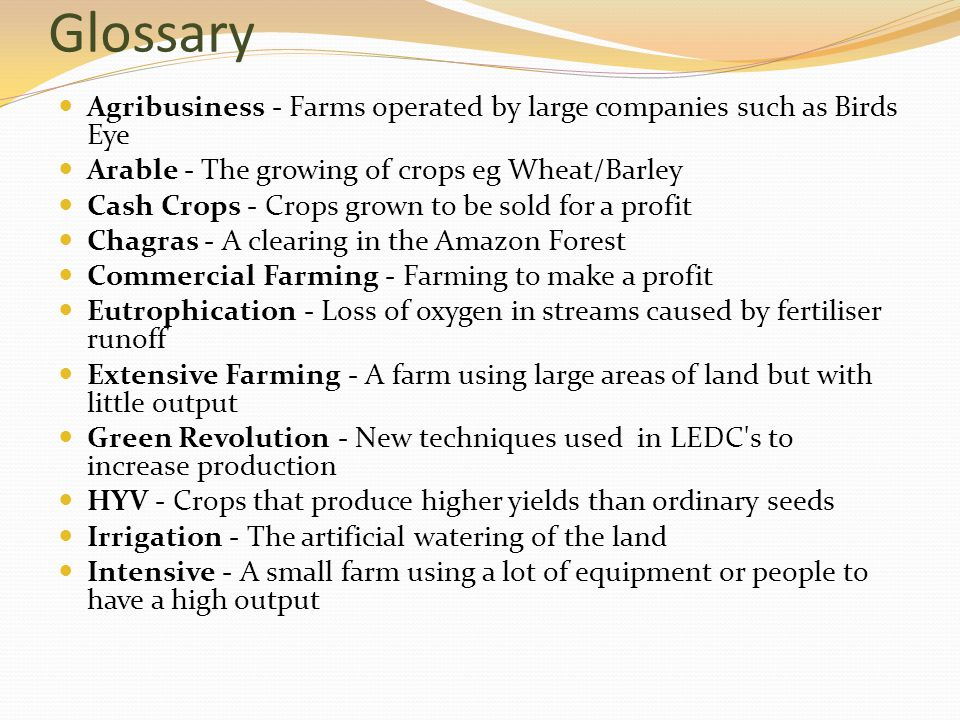 Glossary Agribusiness - Farms operated by large companies such as Birds Eye Arable - The growing of crops eg Wheat/Barley Cash Crops - Crops grown to