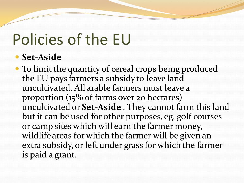 Policies of the EU Set-Aside To limit the quantity of cereal crops being produced the EU pays farmers a subsidy to leave land uncultivated. All arable