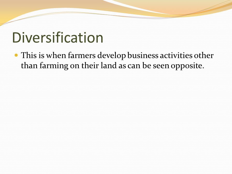 Diversification This is when farmers develop business activities other than farming on their land as can be seen opposite.