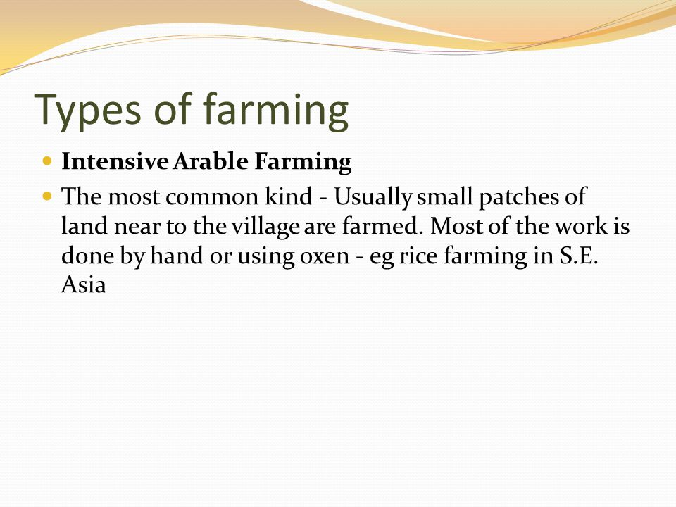 Types of farming Intensive Arable Farming The most common kind - Usually small patches of land near to the village are farmed. Most of the work is don