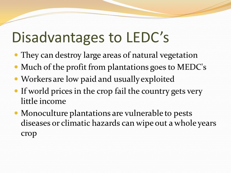 Disadvantages to LEDCs They can destroy large areas of natural vegetation Much of the profit from plantations goes to MEDC's Workers are low paid and