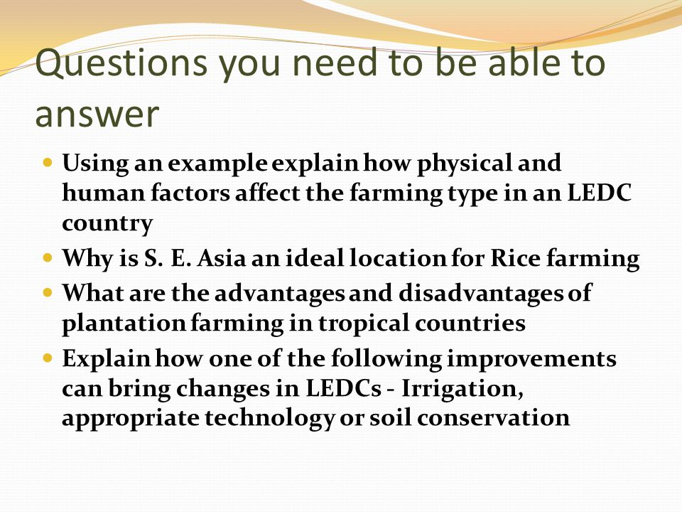 Questions you need to be able to answer Using an example explain how physical and human factors affect the farming type in an LEDC country Why is S. E