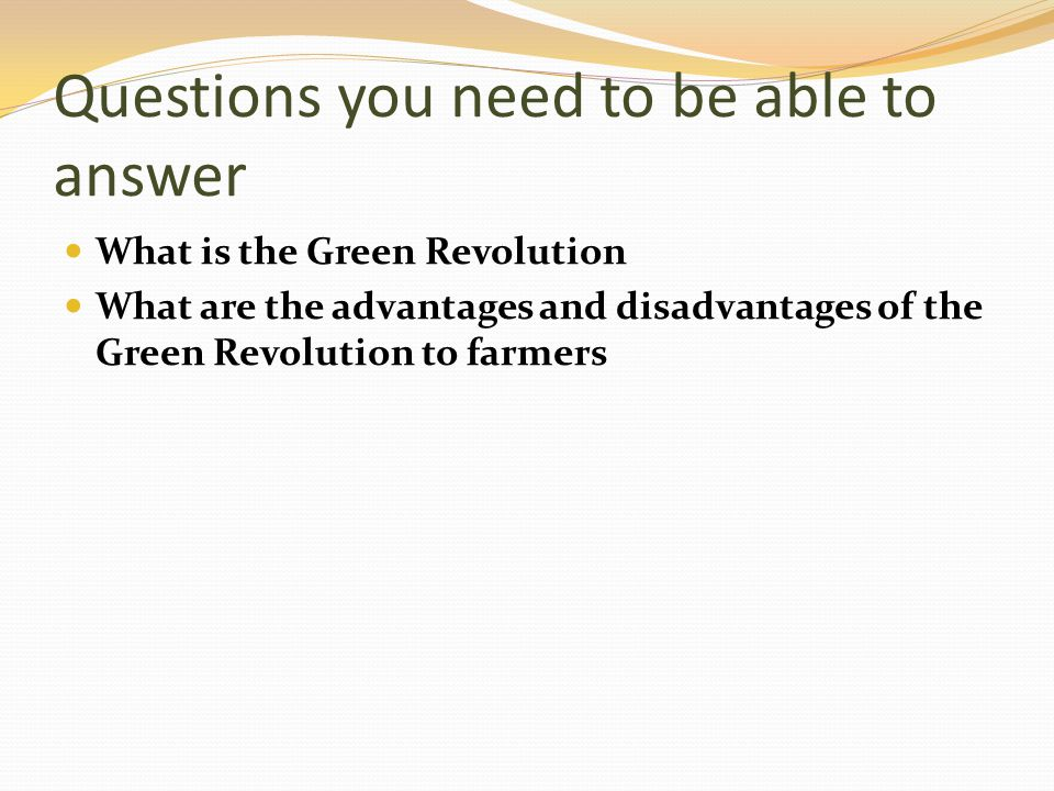 Questions you need to be able to answer What is the Green Revolution What are the advantages and disadvantages of the Green Revolution to farmers