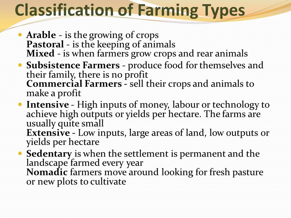 Classification of Farming Types Arable - is the growing of crops Pastoral - is the keeping of animals Mixed - is when farmers grow crops and rear anim