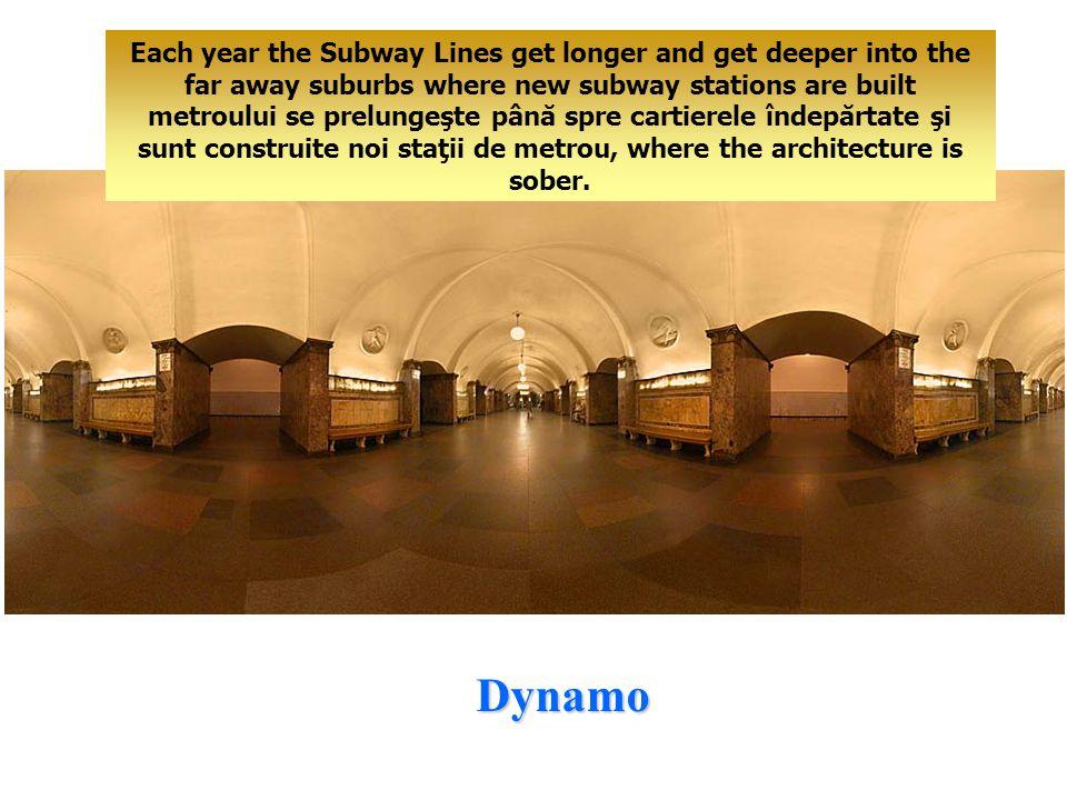 Dynamo Each year the Subway Lines get longer and get deeper into the far away suburbs where new subway stations are built metroului se prelungeşte până spre cartierele îndepărtate şi sunt construite noi staţii de metrou, where the architecture is sober.