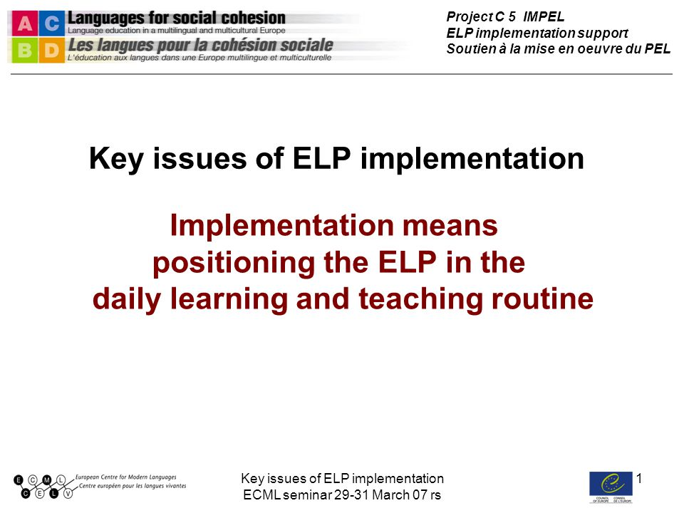 Key issues of ELP implementation ECML seminar 29-31 March 07 rs 1 Key issues of ELP implementation Implementation means positioning the ELP in the dai