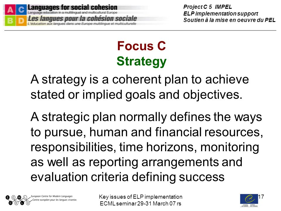 Key issues of ELP implementation ECML seminar 29-31 March 07 rs 17 Focus C Strategy Project C 5 IMPEL ELP implementation support Soutien à la mise en oeuvre du PEL A strategy is a coherent plan to achieve stated or implied goals and objectives.