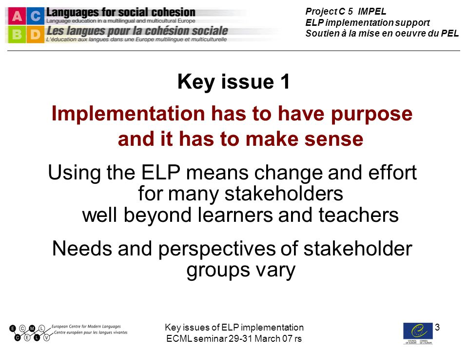 Key issues of ELP implementation ECML seminar 29-31 March 07 rs 3 Key issue 1 Implementation has to have purpose and it has to make sense Using the ELP means change and effort for many stakeholders well beyond learners and teachers Needs and perspectives of stakeholder groups vary Project C 5 IMPEL ELP implementation support Soutien à la mise en oeuvre du PEL