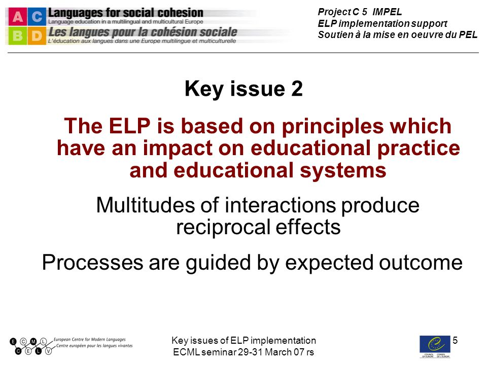 Key issues of ELP implementation ECML seminar 29-31 March 07 rs 16 Assessing and self-assessing the language competence of native language(s) and language(s) of instruction Effects of a whole school language policy (Vladimir RF) ELP Renewal of language education Broadened learner role Renewal of goals and tasks for FL learning Methods Renewal of success criteria Renewal of forms of assessment Broadened teacher role New process logic Widened co-operation ElementaryRussian Mathematics Responsible attitude Enhanced communication Creativity Out of school activities New school life-activity model Sunny City and Harmony Broadened cultural interests