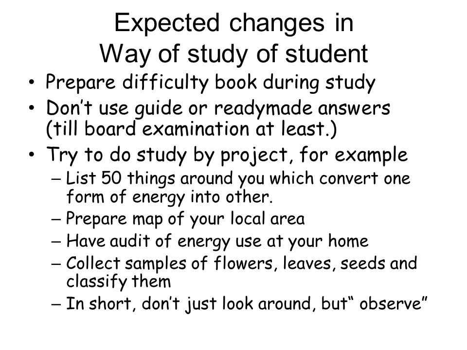 Expected changes in Way of study of student Prepare difficulty book during study Dont use guide or readymade answers (till board examination at least.) Try to do study by project, for example – List 50 things around you which convert one form of energy into other.