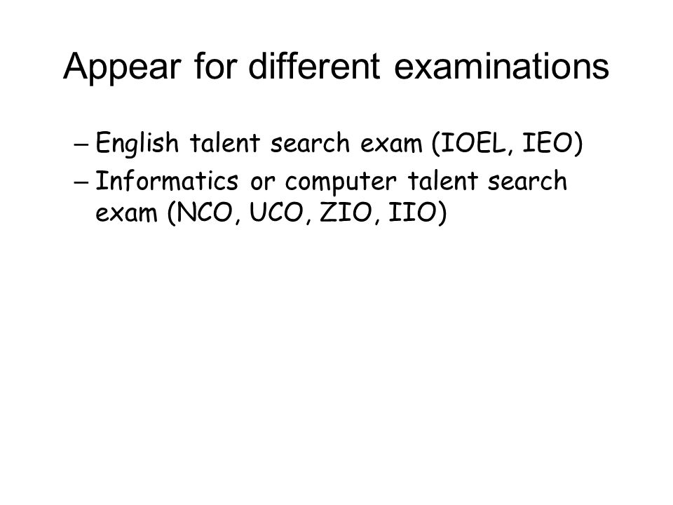 Appear for different examinations – English talent search exam (IOEL, IEO) – Informatics or computer talent search exam (NCO, UCO, ZIO, IIO)
