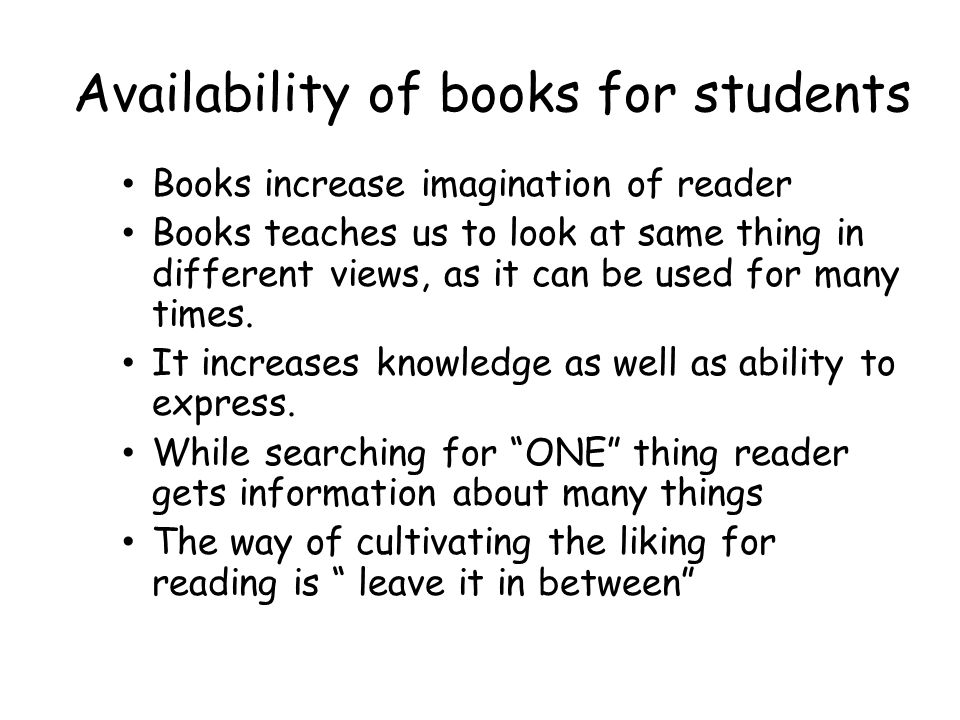 Availability of books for students Books increase imagination of reader Books teaches us to look at same thing in different views, as it can be used for many times.