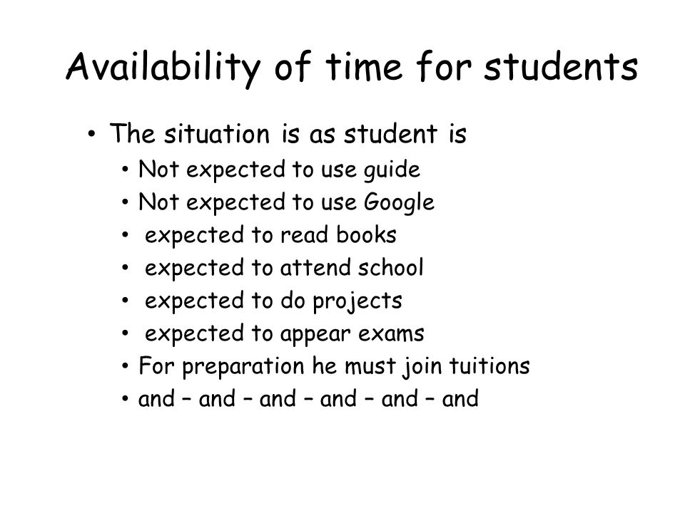Availability of time for students The situation is as student is Not expected to use guide Not expected to use Google expected to read books expected to attend school expected to do projects expected to appear exams For preparation he must join tuitions and – and – and – and – and – and